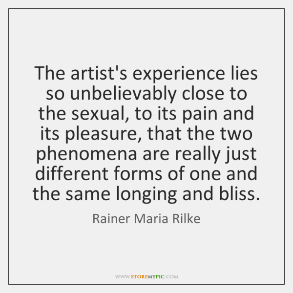 The artist's experience lies so unbelievably close to the sexual, to its ...
