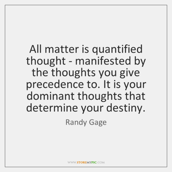 All matter is quantified thought - manifested by the thoughts you give ...