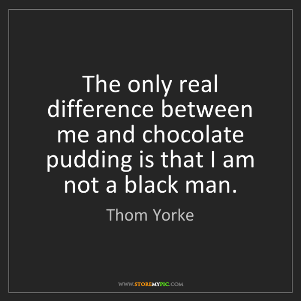Thom Yorke: The only real difference between me and chocolate pudding...