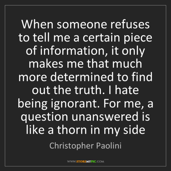 Christopher Paolini: When someone refuses to tell me a certain piece of information,...