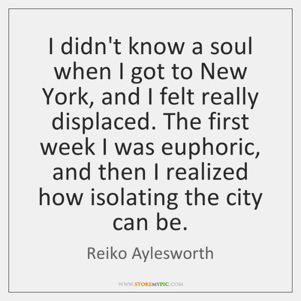 I didn't know a soul when I got to New York, and ...