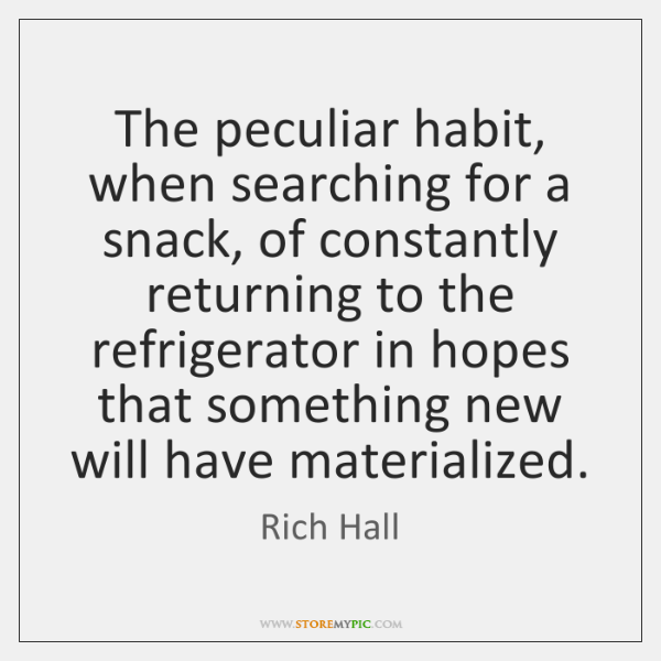 The peculiar habit, when searching for a snack, of constantly returning to ...
