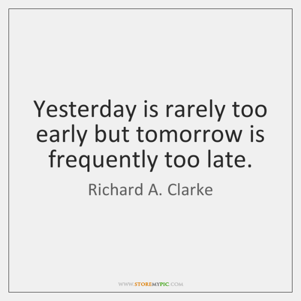 Yesterday is rarely too early but tomorrow is frequently too late.