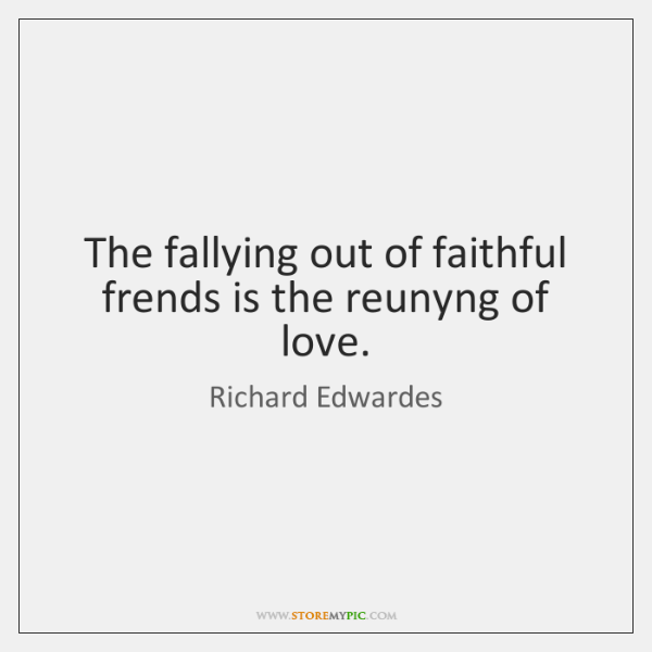 The fallying out of faithful frends is the reunyng of love.