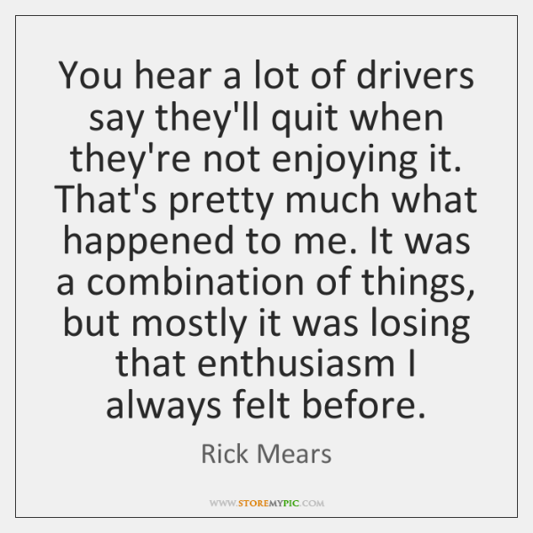 You hear a lot of drivers say they'll quit when they're not ...