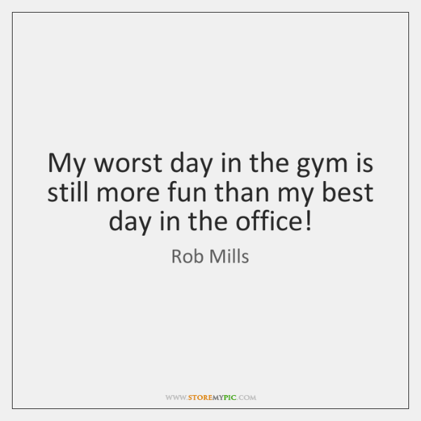 My worst day in the gym is still more fun than my ...
