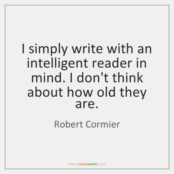 I simply write with an intelligent reader in mind. I don't think ...