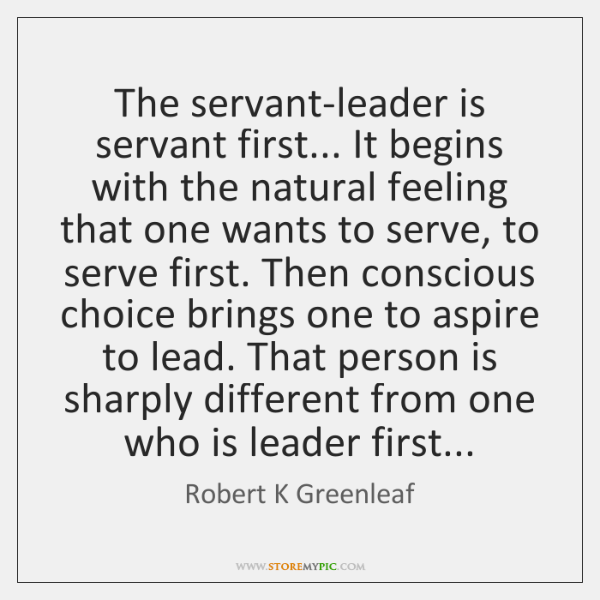 The servant-leader is servant first... It begins with the natural feeling that ...