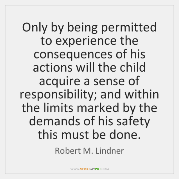 Only by being permitted to experience the consequences of his actions will ...