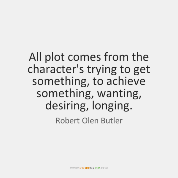 All plot comes from the character's trying to get something, to achieve ...