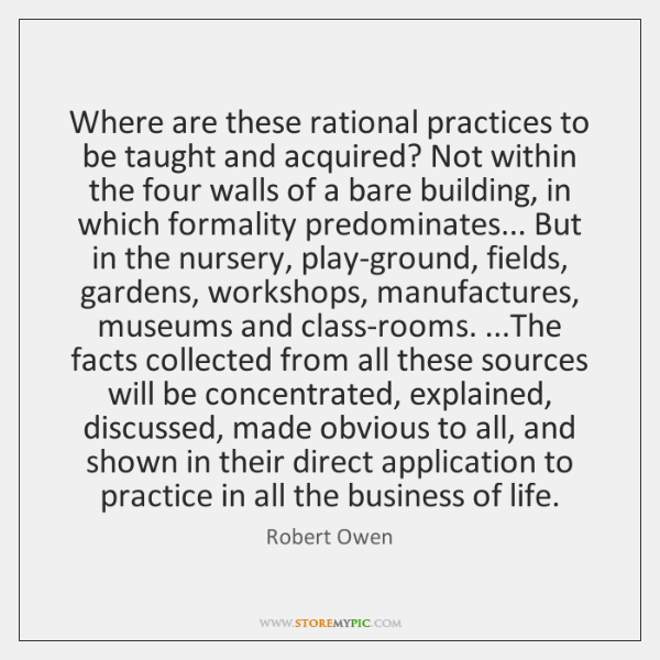Where are these rational practices to be taught and acquired? Not within ...