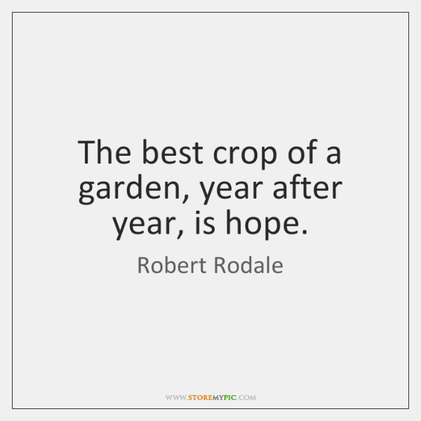 The best crop of a garden, year after year, is hope.