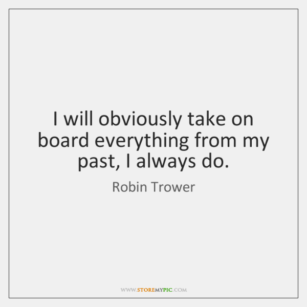 I will obviously take on board everything from my past, I always ...