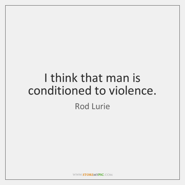 I think that man is conditioned to violence.