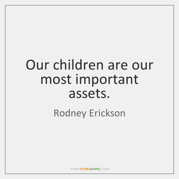 Our children are our most important assets.