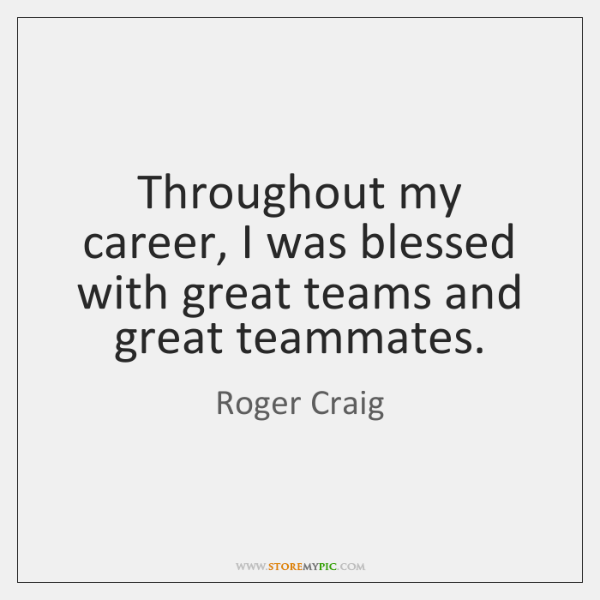Throughout my career, I was blessed with great teams and great teammates.