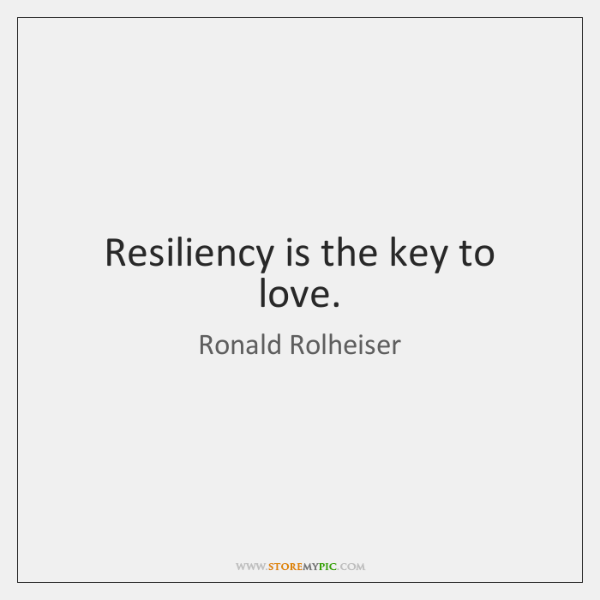 Resiliency is the key to love.
