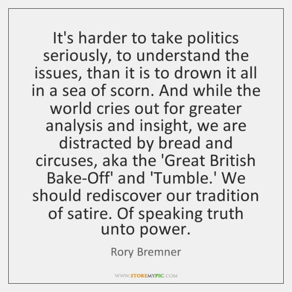 It's harder to take politics seriously, to understand the issues, than it ...