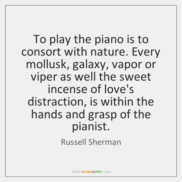 To play the piano is to consort with nature. Every mollusk, galaxy, ...