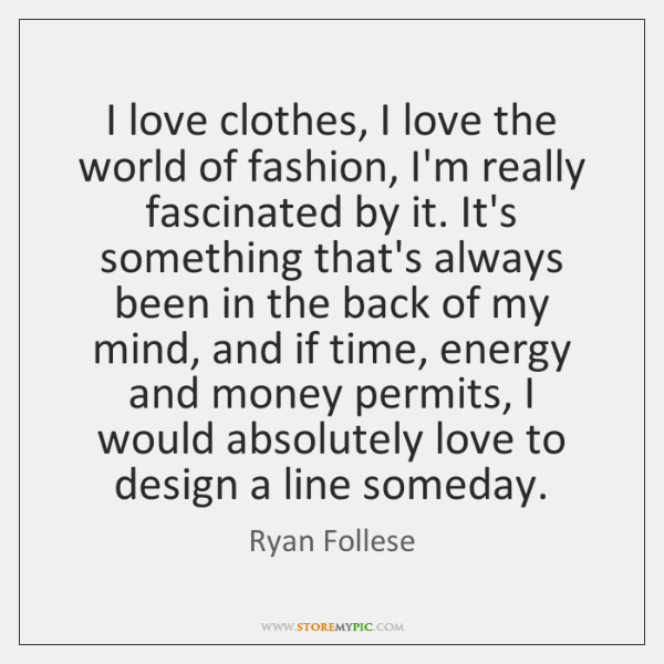 I love clothes, I love the world of fashion, I'm really fascinated ...