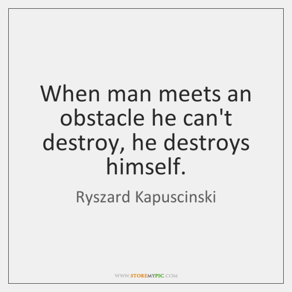When man meets an obstacle he can't destroy, he destroys himself.