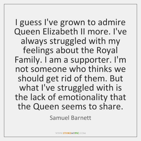 I guess I've grown to admire Queen Elizabeth II more. I've always ...