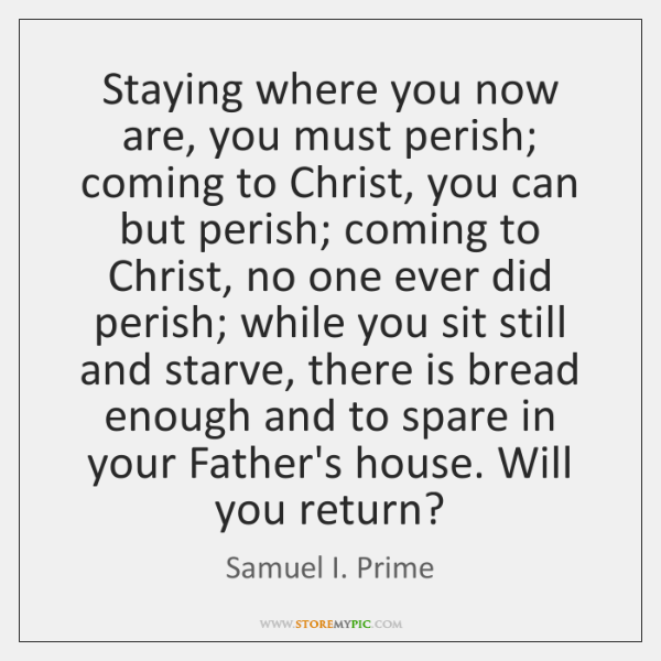 Staying where you now are, you must perish; coming to Christ, you ...