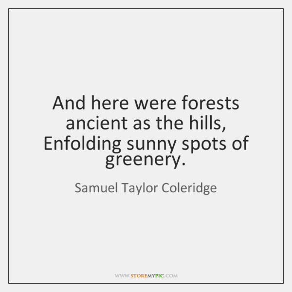 And here were forests ancient as the hills, Enfolding sunny spots of ...
