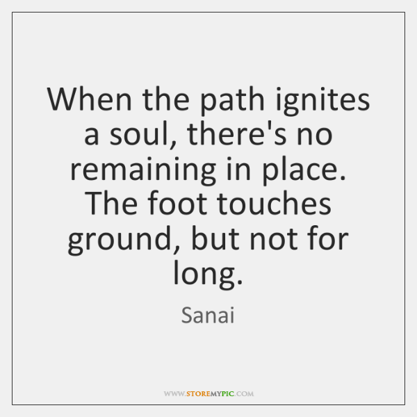 When the path ignites a soul, there's no remaining in place. The ...