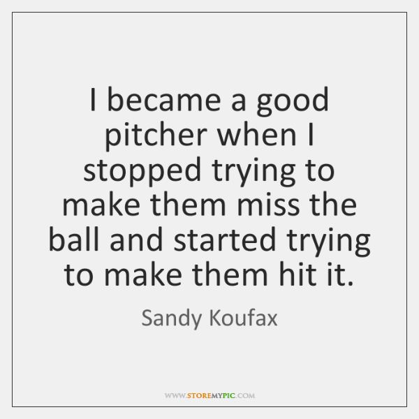 I became a good pitcher when I stopped trying to make them ...