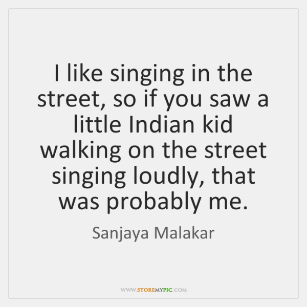 I like singing in the street, so if you saw a little ...