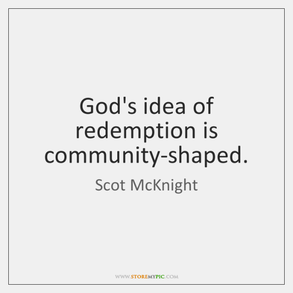 God's idea of redemption is community-shaped.