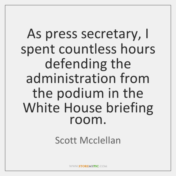 As press secretary, I spent countless hours defending the administration from the ...