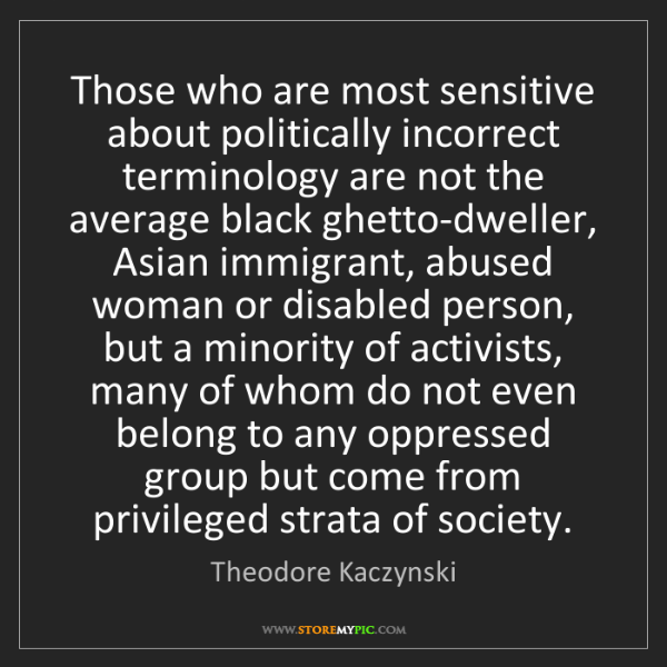 Theodore Kaczynski: Those who are most sensitive about politically incorrect...