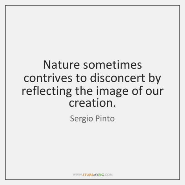 Nature sometimes contrives to disconcert by reflecting the image of our creation.