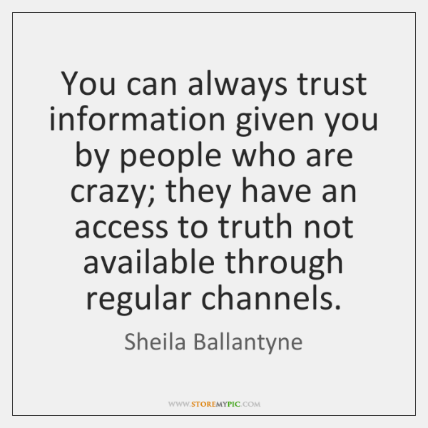 You can always trust information given you by people who are crazy; ...