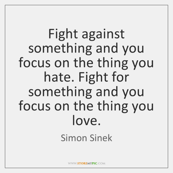 Fight Against Something And You Focus On The Thing You Hate Fight