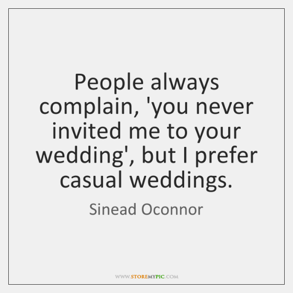 People always complain, 'you never invited me to your wedding', but I ...