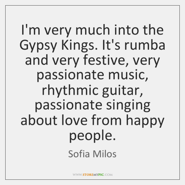I'm very much into the Gypsy Kings. It's rumba and very festive, ...