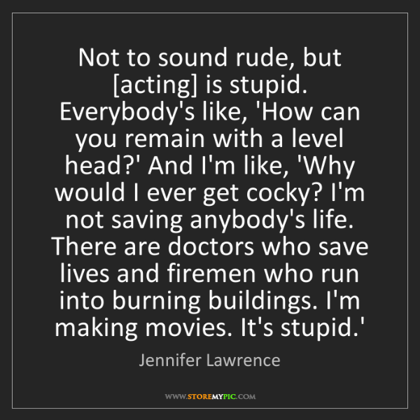 Jennifer Lawrence: Not to sound rude, but [acting] is stupid. Everybody's...
