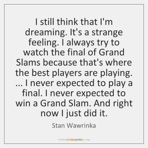 I still think that I'm dreaming. It's a strange feeling. I always ...
