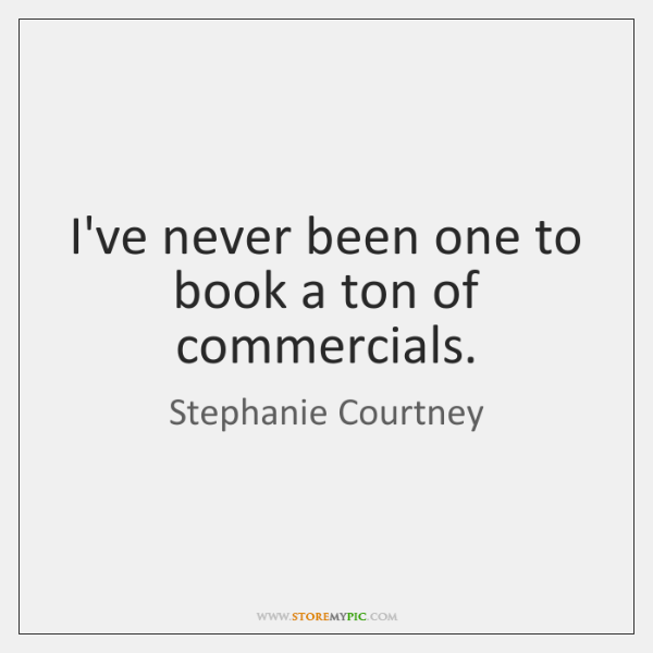 I've never been one to book a ton of commercials.