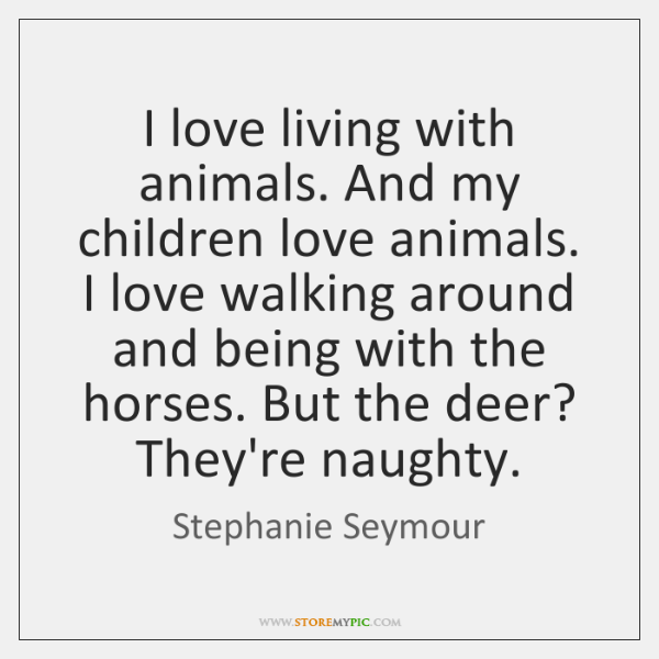 I love living with animals. And my children love animals. I love ...