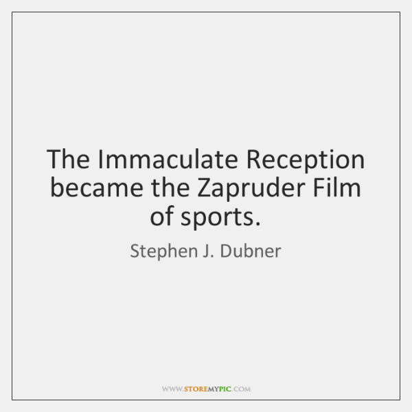 The Immaculate Reception became the Zapruder Film of sports.