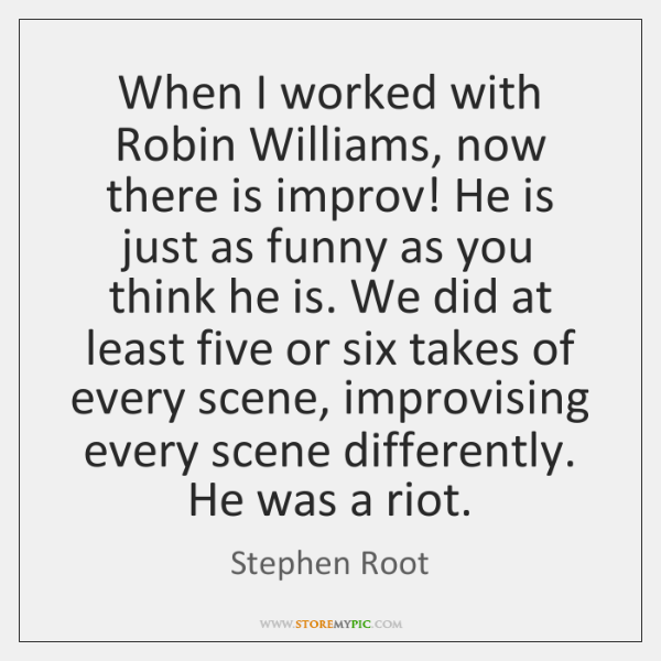 When I worked with Robin Williams, now there is improv! He is ...
