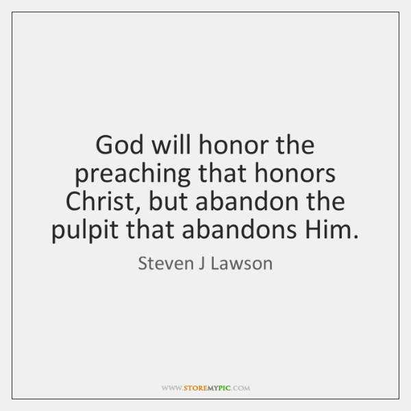 God will honor the preaching that honors Christ, but abandon the pulpit ...