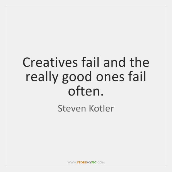 Creatives fail and the really good ones fail often.