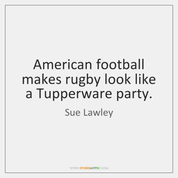 American football makes rugby look like a Tupperware party.