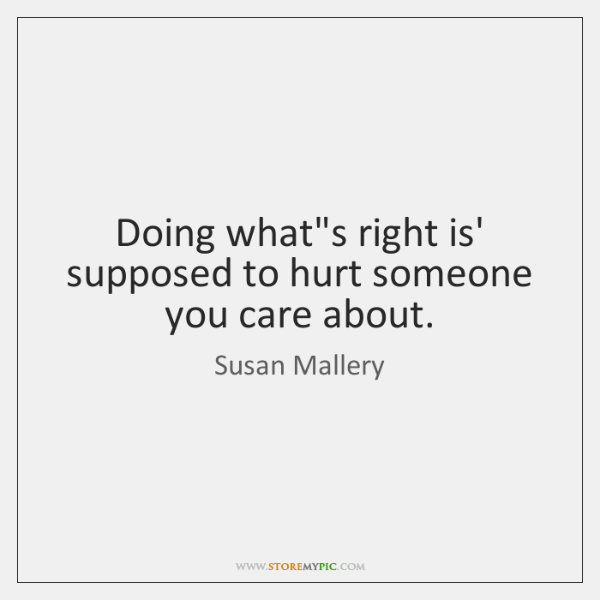 Doing what's right is' supposed to hurt someone you care about.