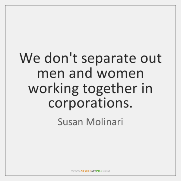 We don't separate out men and women working together in corporations.